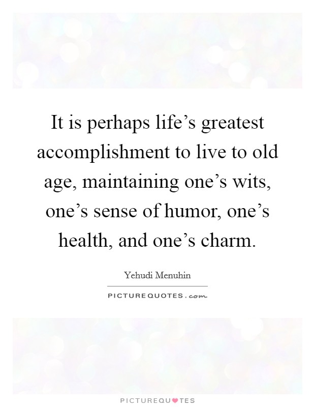 It is perhaps life's greatest accomplishment to live to old age, maintaining one's wits, one's sense of humor, one's health, and one's charm Picture Quote #1
