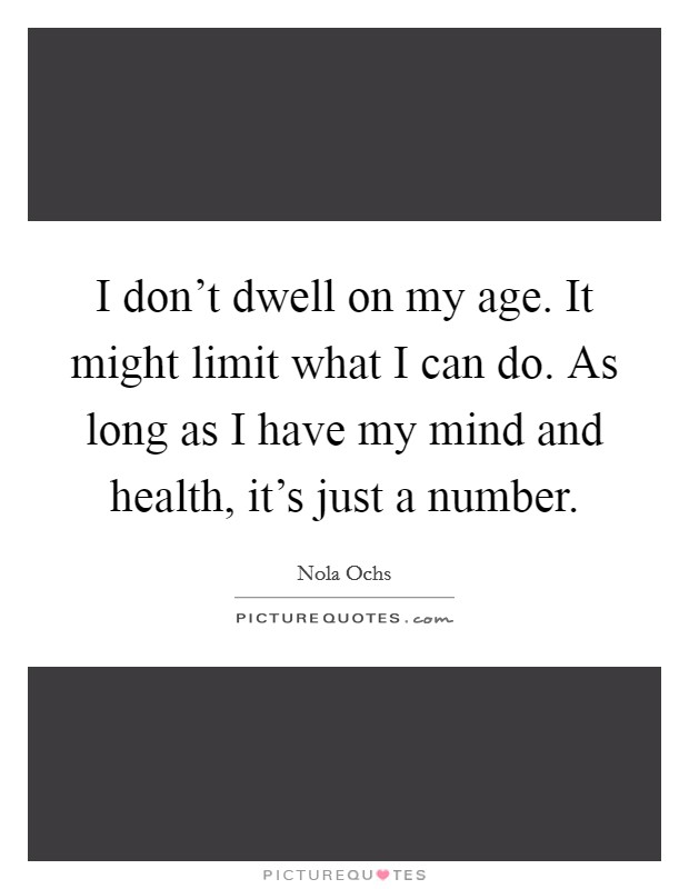I don't dwell on my age. It might limit what I can do. As long as I have my mind and health, it's just a number Picture Quote #1
