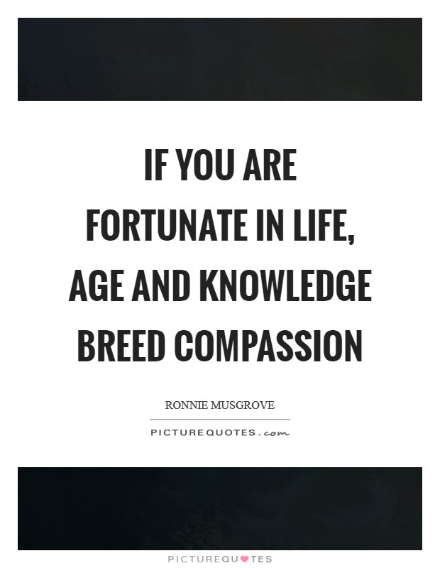 If you are fortunate in life, age and knowledge breed compassion Picture Quote #1