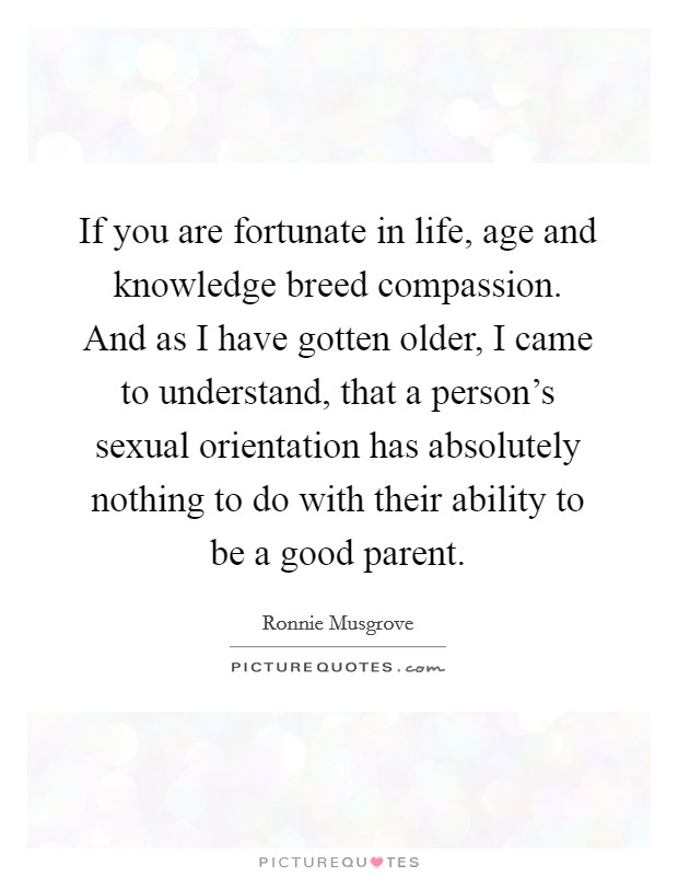 If you are fortunate in life, age and knowledge breed compassion. And as I have gotten older, I came to understand, that a person's sexual orientation has absolutely nothing to do with their ability to be a good parent Picture Quote #1