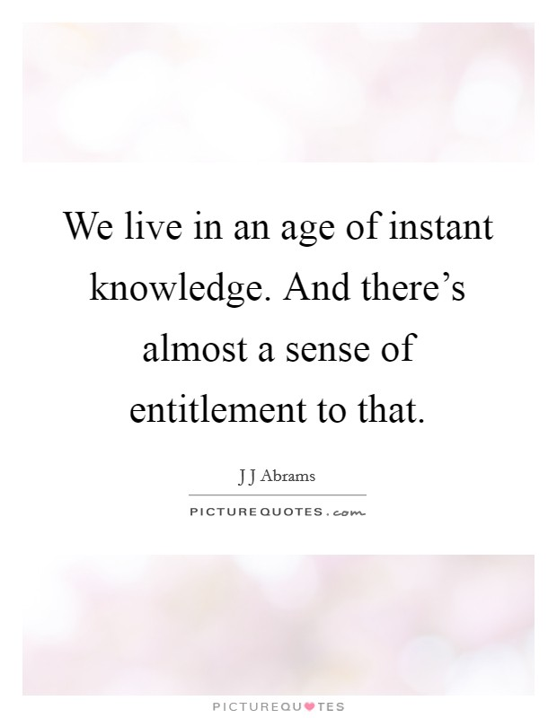 We live in an age of instant knowledge. And there's almost a sense of entitlement to that Picture Quote #1