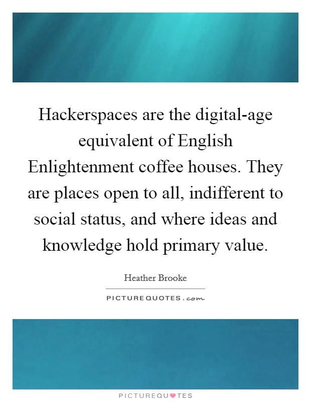 Hackerspaces are the digital-age equivalent of English Enlightenment coffee houses. They are places open to all, indifferent to social status, and where ideas and knowledge hold primary value Picture Quote #1