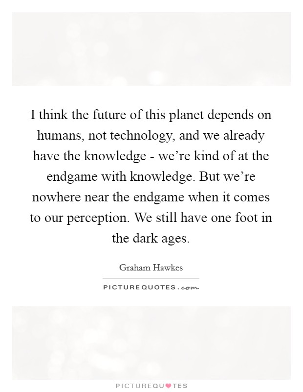 I think the future of this planet depends on humans, not technology, and we already have the knowledge - we're kind of at the endgame with knowledge. But we're nowhere near the endgame when it comes to our perception. We still have one foot in the dark ages Picture Quote #1