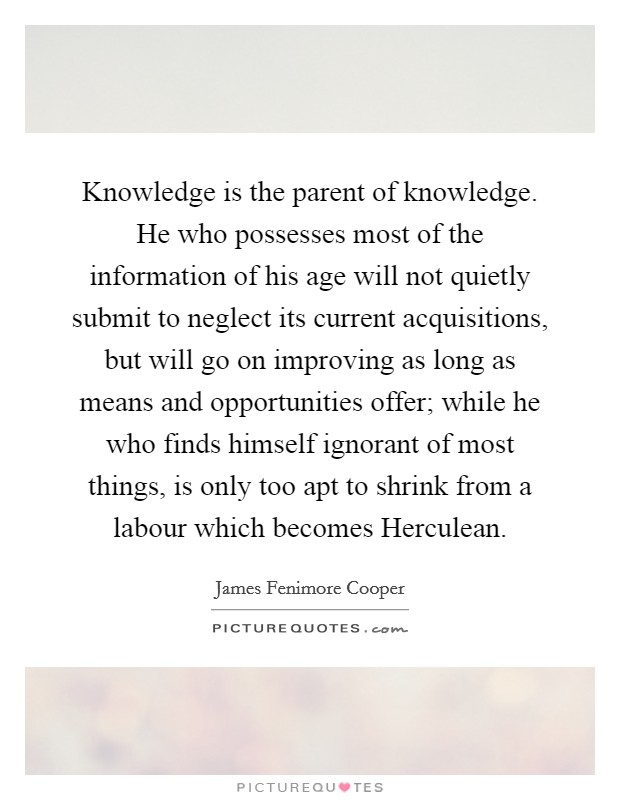 Knowledge is the parent of knowledge. He who possesses most of the information of his age will not quietly submit to neglect its current acquisitions, but will go on improving as long as means and opportunities offer; while he who finds himself ignorant of most things, is only too apt to shrink from a labour which becomes Herculean Picture Quote #1