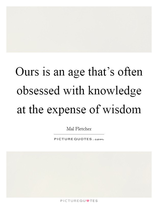 Ours is an age that's often obsessed with knowledge at the expense of wisdom Picture Quote #1