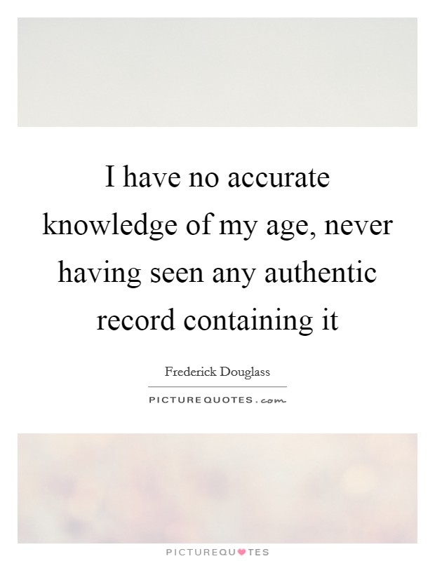 I have no accurate knowledge of my age, never having seen any authentic record containing it Picture Quote #1