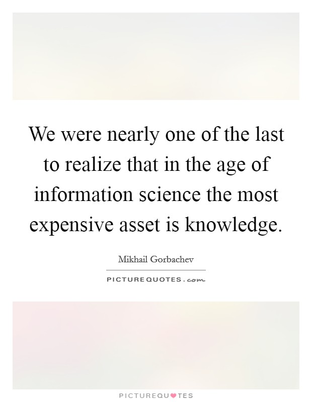 We were nearly one of the last to realize that in the age of information science the most expensive asset is knowledge Picture Quote #1