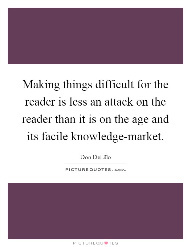 Making things difficult for the reader is less an attack on the reader than it is on the age and its facile knowledge-market Picture Quote #1