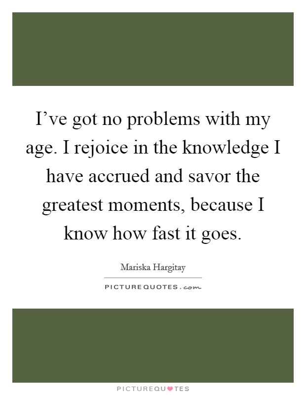 I've got no problems with my age. I rejoice in the knowledge I have accrued and savor the greatest moments, because I know how fast it goes Picture Quote #1