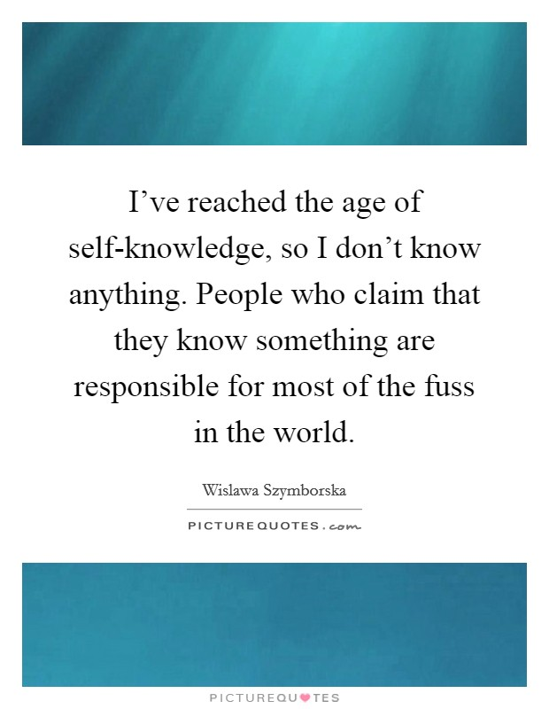 I've reached the age of self-knowledge, so I don't know anything. People who claim that they know something are responsible for most of the fuss in the world Picture Quote #1