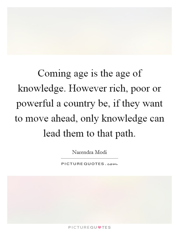 Coming age is the age of knowledge. However rich, poor or powerful a country be, if they want to move ahead, only knowledge can lead them to that path Picture Quote #1