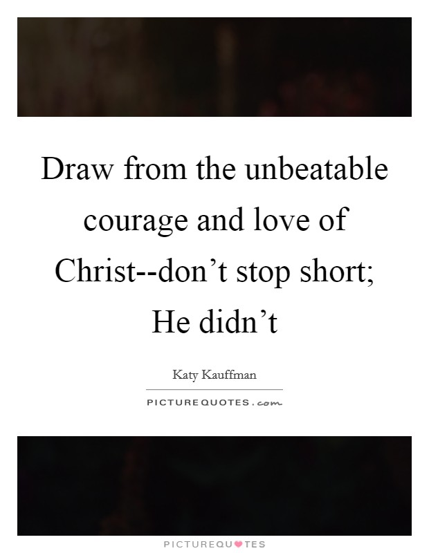 Draw from the unbeatable courage and love of Christ--don't stop short; He didn't Picture Quote #1