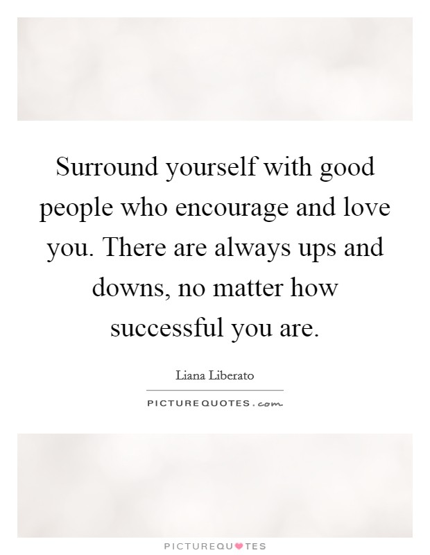 Surround yourself with good people who encourage and love you. There are always ups and downs, no matter how successful you are. Picture Quote #1