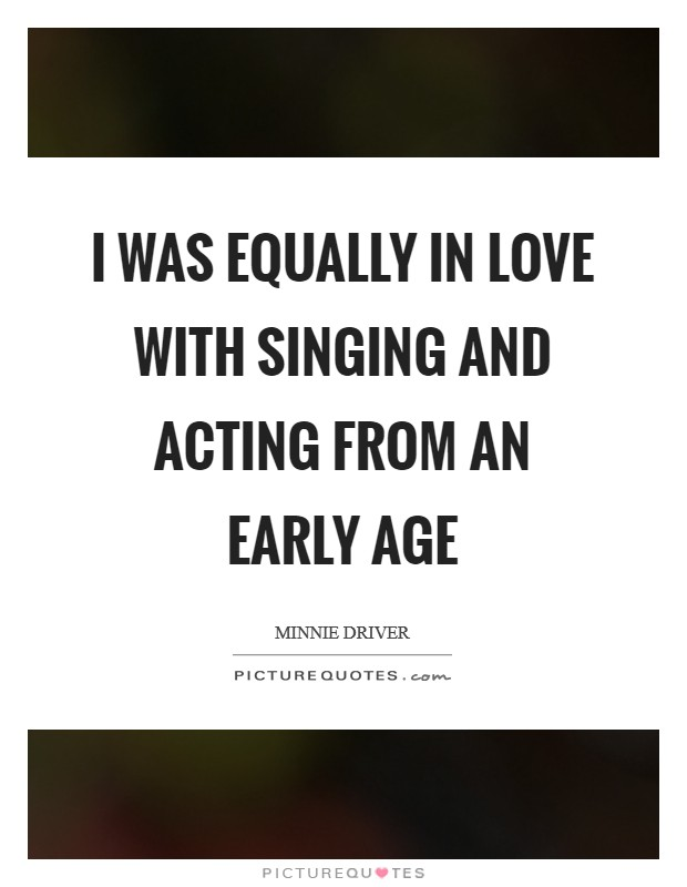 I was equally in love with singing and acting from an early age Picture Quote #1