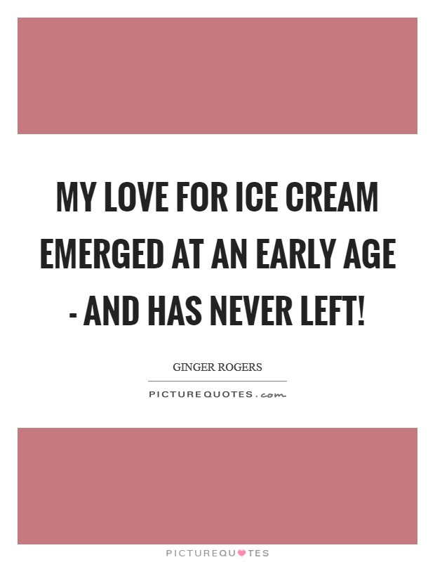 My love for ice cream emerged at an early age - and has never left! Picture Quote #1
