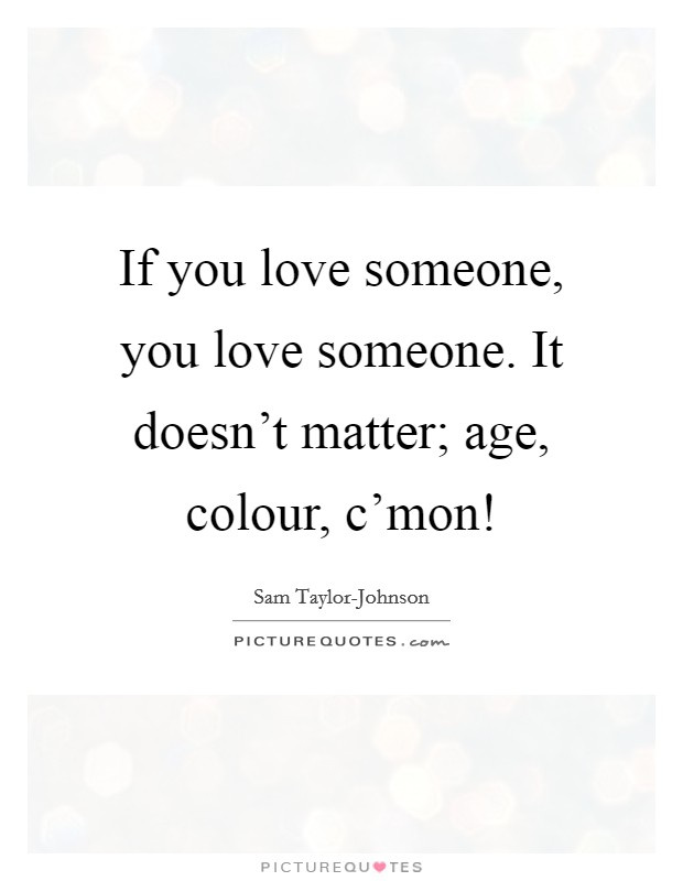 If you love someone, you love someone. It doesn't matter; age, colour, c'mon! Picture Quote #1