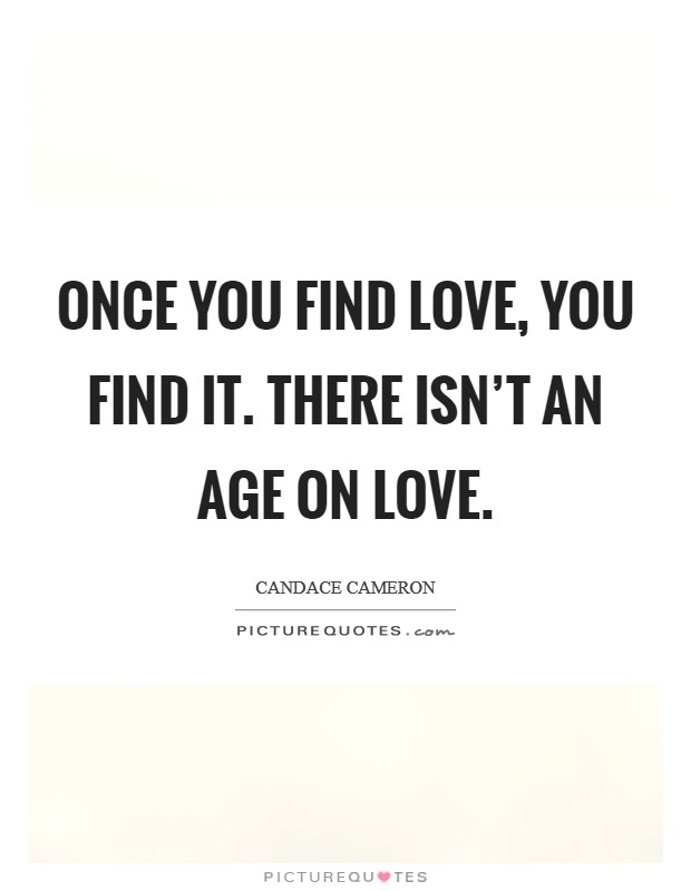 Once you find love, you find it. There isn't an age on love Picture Quote #1