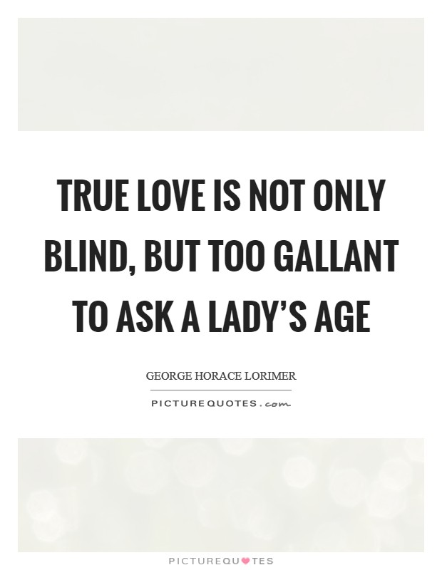 True love is not only blind, but too gallant to ask a lady's age Picture Quote #1