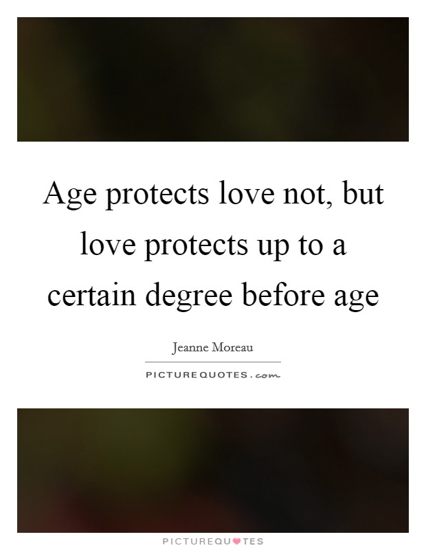 Age protects love not, but love protects up to a certain degree before age Picture Quote #1