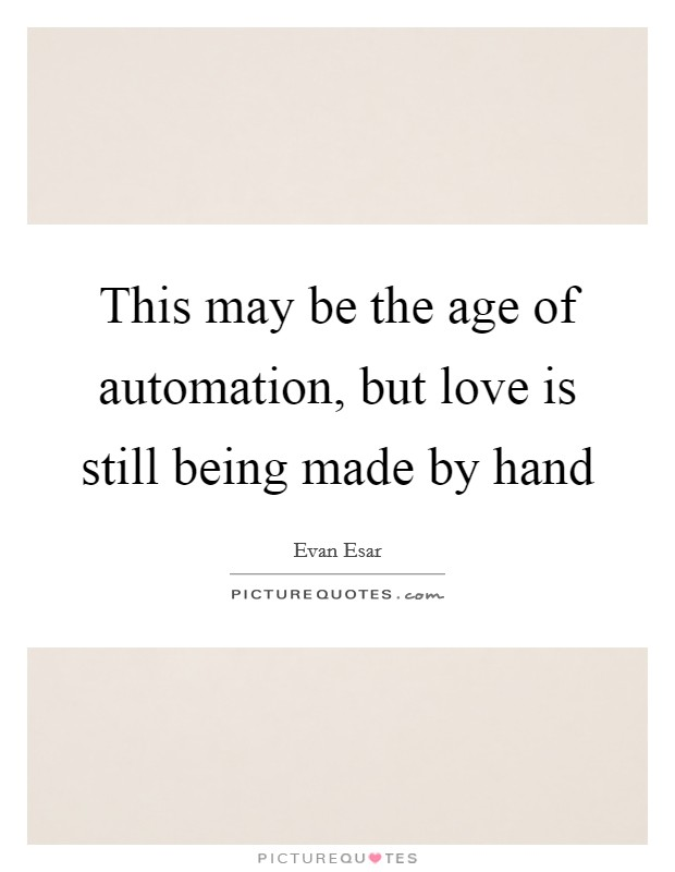 This may be the age of automation, but love is still being made by hand Picture Quote #1