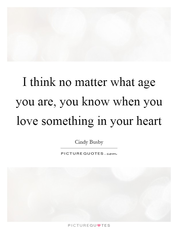 I think no matter what age you are, you know when you love something in your heart Picture Quote #1