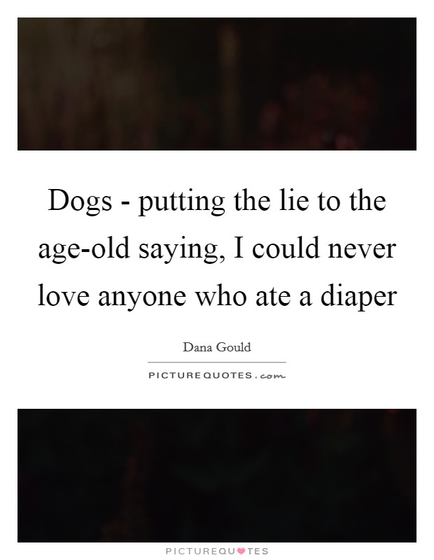 Dogs - putting the lie to the age-old saying, I could never love anyone who ate a diaper Picture Quote #1
