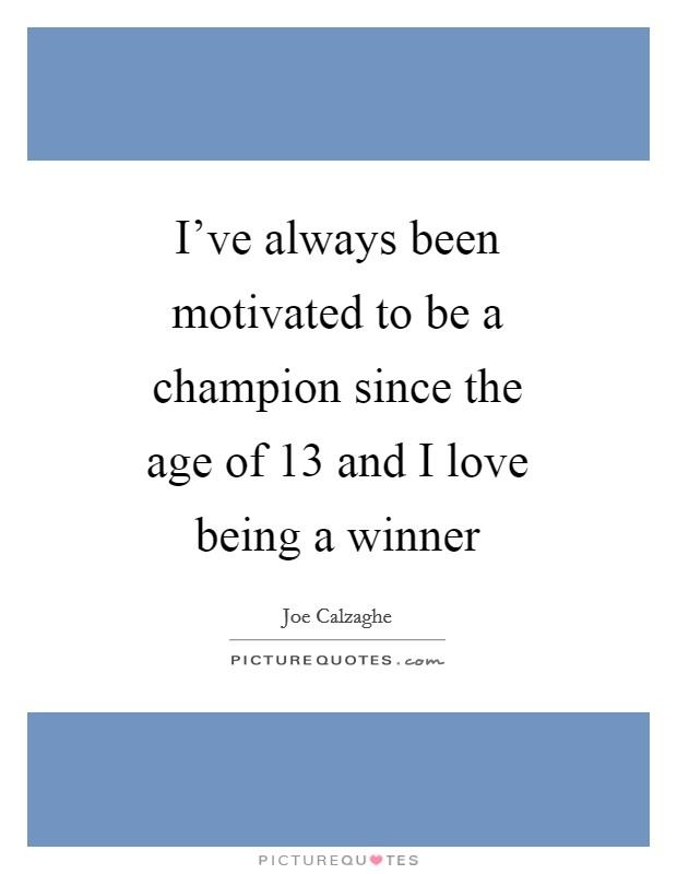 I've always been motivated to be a champion since the age of 13 and I love being a winner Picture Quote #1