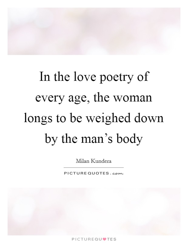 In the love poetry of every age, the woman longs to be weighed down by the man's body Picture Quote #1