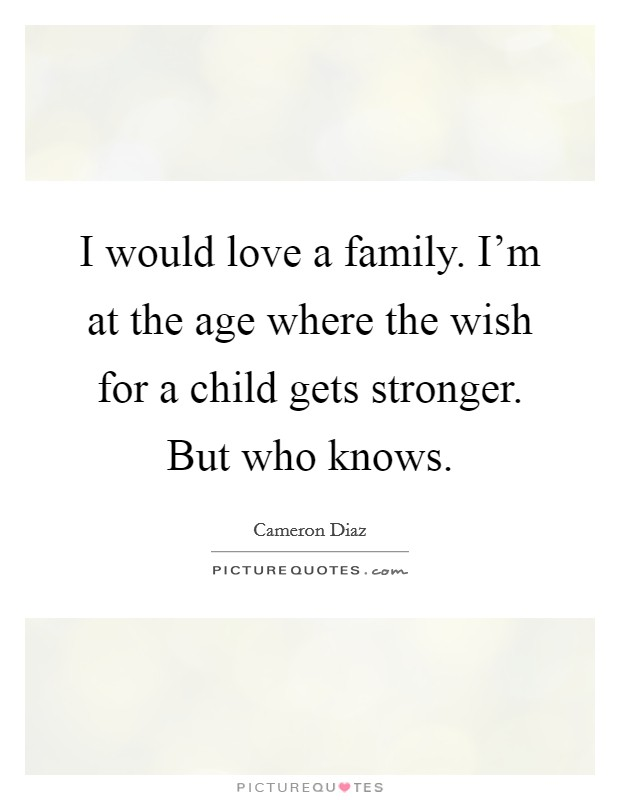 I would love a family. I'm at the age where the wish for a child gets stronger. But who knows Picture Quote #1