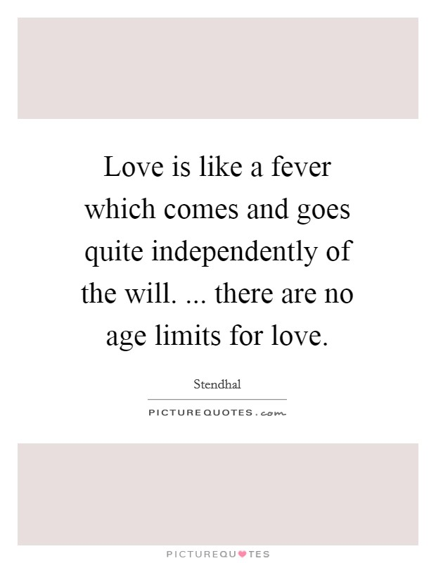 Love is like a fever which comes and goes quite independently of the will. ... there are no age limits for love Picture Quote #1