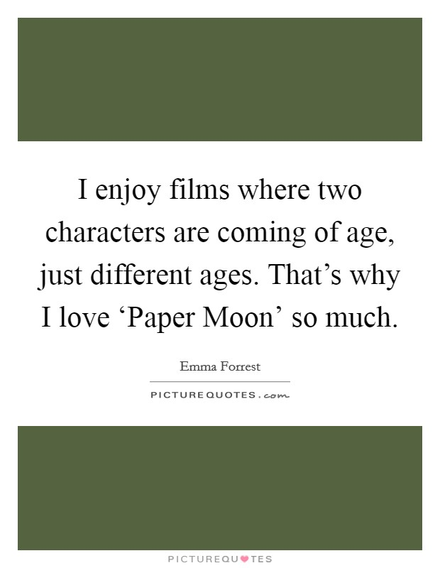 I enjoy films where two characters are coming of age, just different ages. That's why I love 'Paper Moon' so much Picture Quote #1