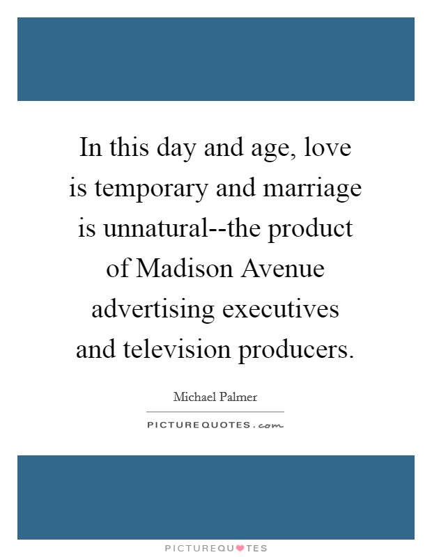 In this day and age, love is temporary and marriage is unnatural--the product of Madison Avenue advertising executives and television producers Picture Quote #1