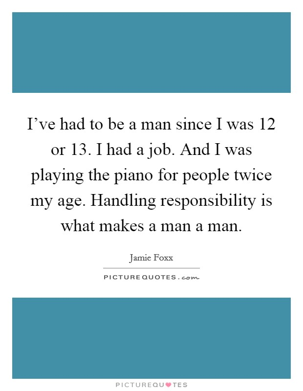 I've had to be a man since I was 12 or 13. I had a job. And I was playing the piano for people twice my age. Handling responsibility is what makes a man a man Picture Quote #1