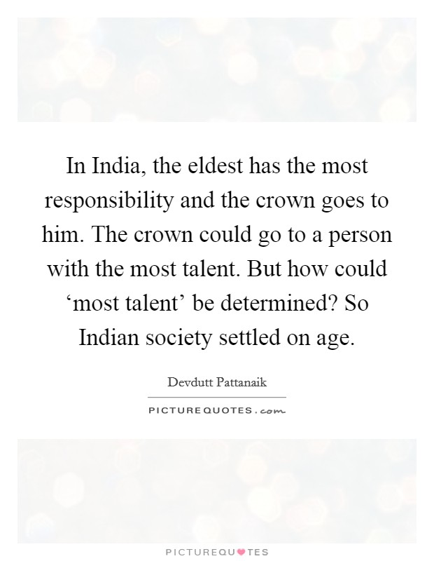 In India, the eldest has the most responsibility and the crown goes to him. The crown could go to a person with the most talent. But how could 'most talent' be determined? So Indian society settled on age Picture Quote #1