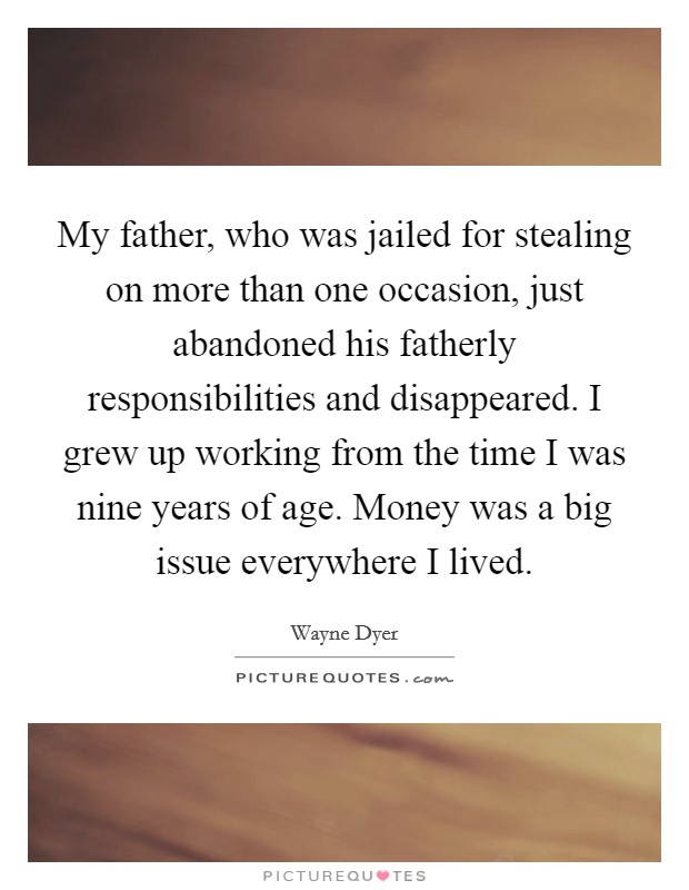 My father, who was jailed for stealing on more than one occasion, just abandoned his fatherly responsibilities and disappeared. I grew up working from the time I was nine years of age. Money was a big issue everywhere I lived Picture Quote #1