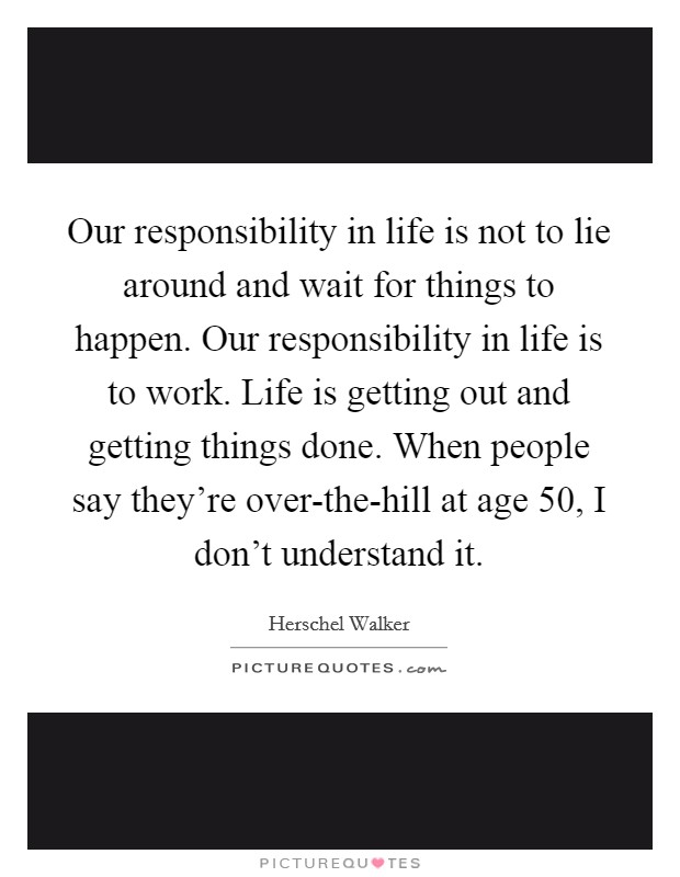 Our responsibility in life is not to lie around and wait for things to happen. Our responsibility in life is to work. Life is getting out and getting things done. When people say they're over-the-hill at age 50, I don't understand it Picture Quote #1
