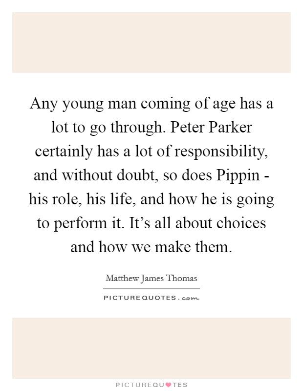 Any young man coming of age has a lot to go through. Peter Parker certainly has a lot of responsibility, and without doubt, so does Pippin - his role, his life, and how he is going to perform it. It's all about choices and how we make them Picture Quote #1