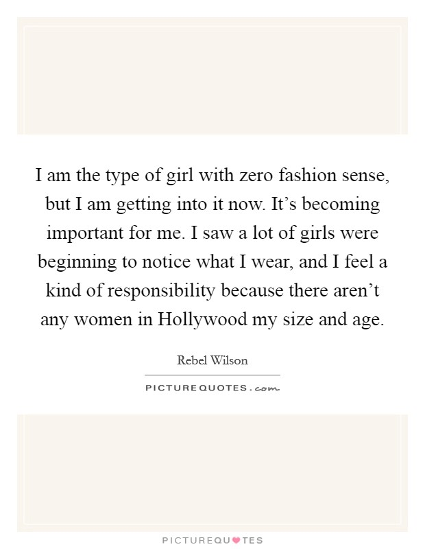 I am the type of girl with zero fashion sense, but I am getting into it now. It's becoming important for me. I saw a lot of girls were beginning to notice what I wear, and I feel a kind of responsibility because there aren't any women in Hollywood my size and age Picture Quote #1