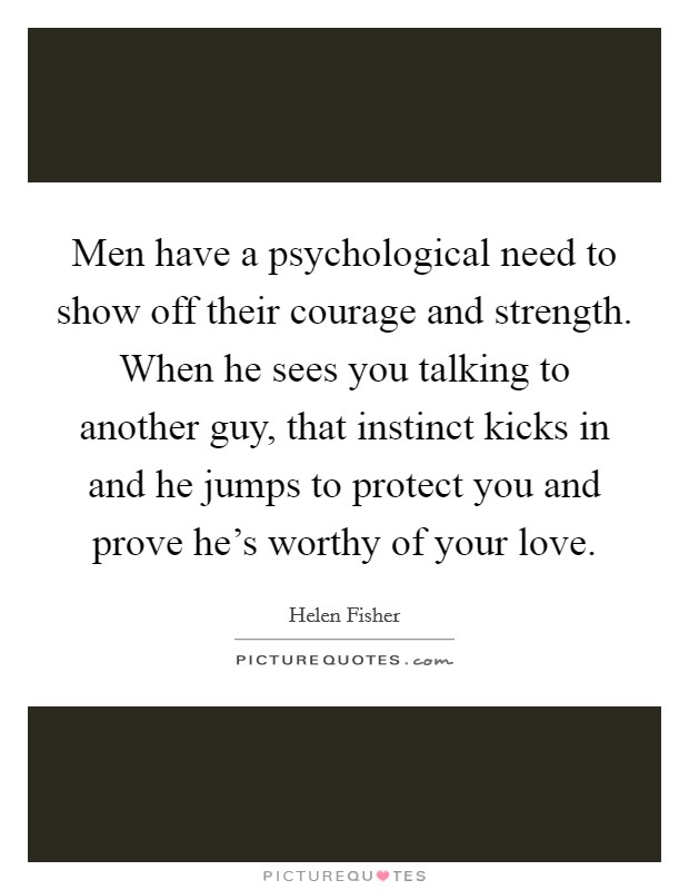 Men have a psychological need to show off their courage and strength. When he sees you talking to another guy, that instinct kicks in and he jumps to protect you and prove he's worthy of your love Picture Quote #1