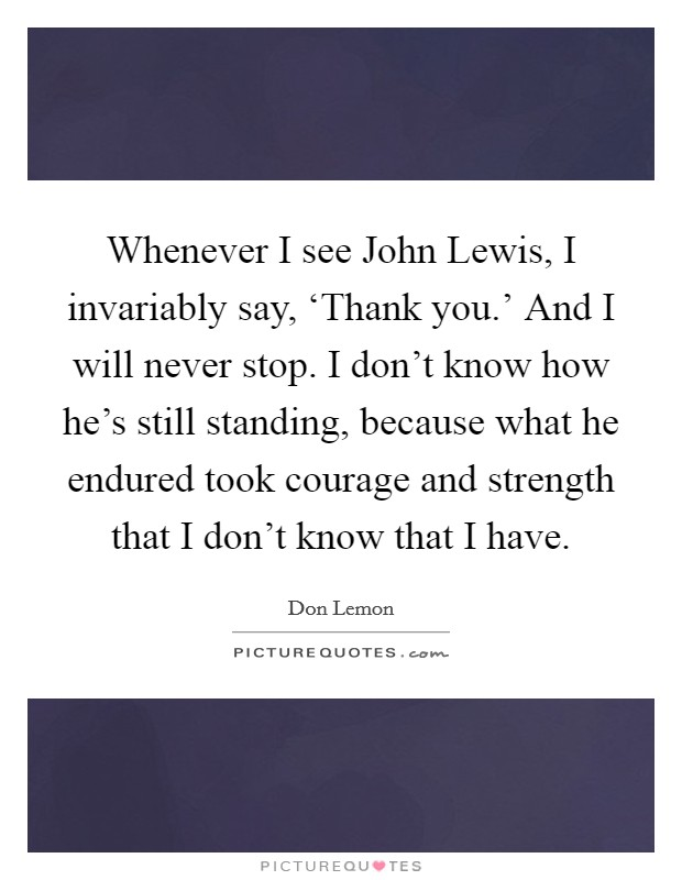 Whenever I see John Lewis, I invariably say, 'Thank you.' And I will never stop. I don't know how he's still standing, because what he endured took courage and strength that I don't know that I have Picture Quote #1