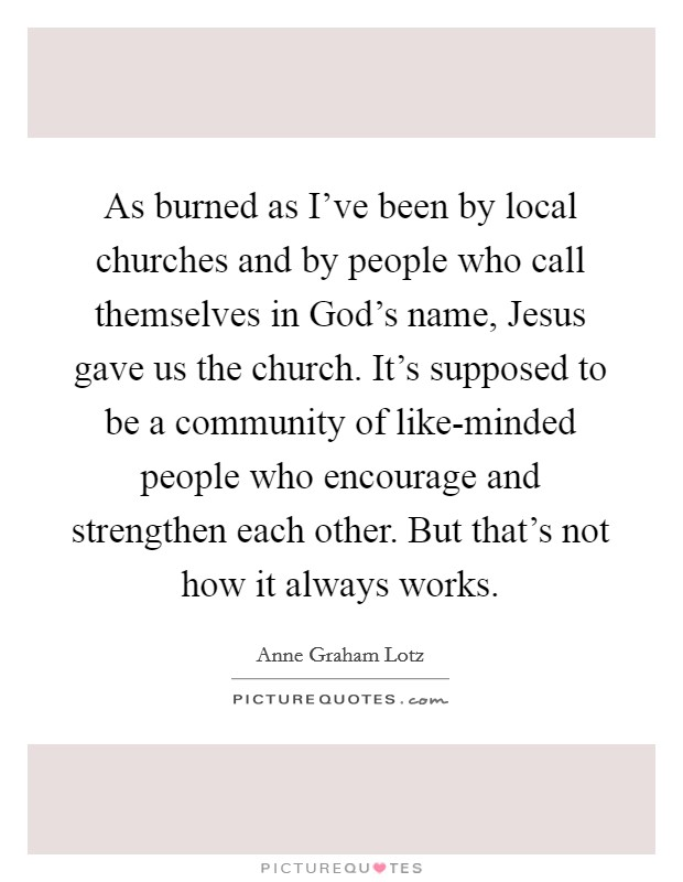 As burned as I've been by local churches and by people who call themselves in God's name, Jesus gave us the church. It's supposed to be a community of like-minded people who encourage and strengthen each other. But that's not how it always works Picture Quote #1