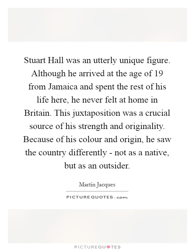 Stuart Hall was an utterly unique figure. Although he arrived at the age of 19 from Jamaica and spent the rest of his life here, he never felt at home in Britain. This juxtaposition was a crucial source of his strength and originality. Because of his colour and origin, he saw the country differently - not as a native, but as an outsider Picture Quote #1