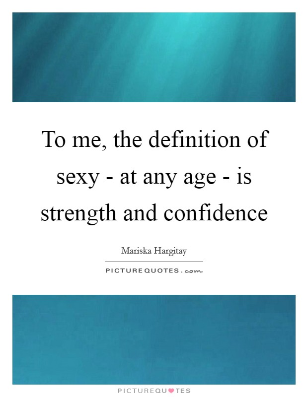 To me, the definition of sexy - at any age - is strength and confidence Picture Quote #1