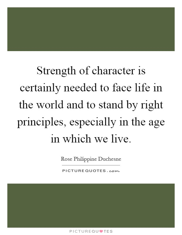 Strength of character is certainly needed to face life in the world and to stand by right principles, especially in the age in which we live Picture Quote #1