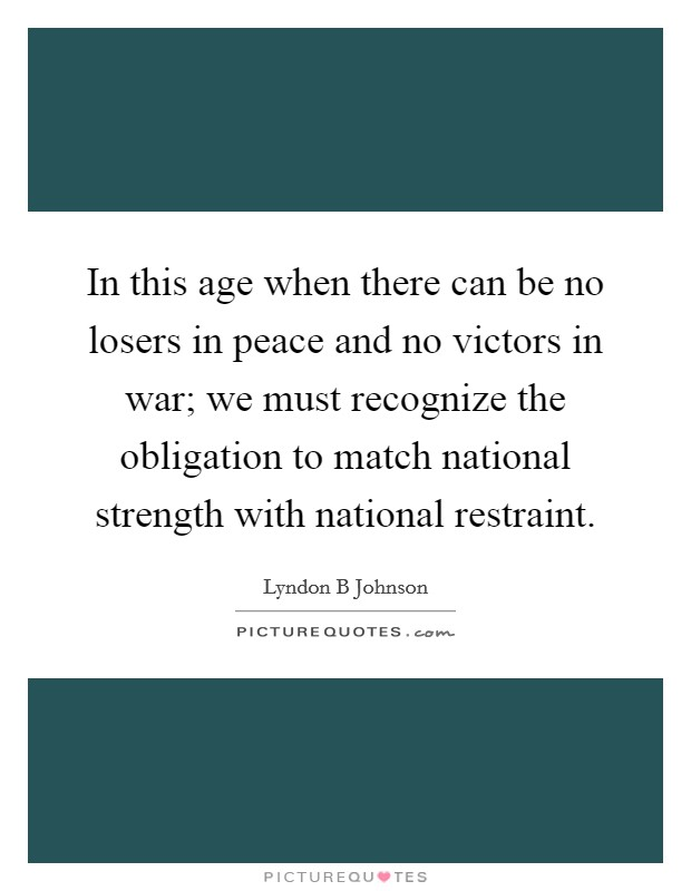 In this age when there can be no losers in peace and no victors in war; we must recognize the obligation to match national strength with national restraint Picture Quote #1