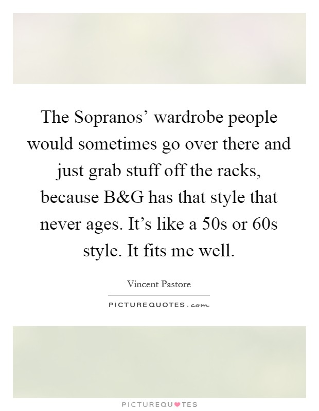 The Sopranos' wardrobe people would sometimes go over there and just grab stuff off the racks, because B Picture Quote #1