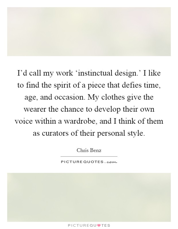 I'd call my work 'instinctual design.' I like to find the spirit of a piece that defies time, age, and occasion. My clothes give the wearer the chance to develop their own voice within a wardrobe, and I think of them as curators of their personal style Picture Quote #1