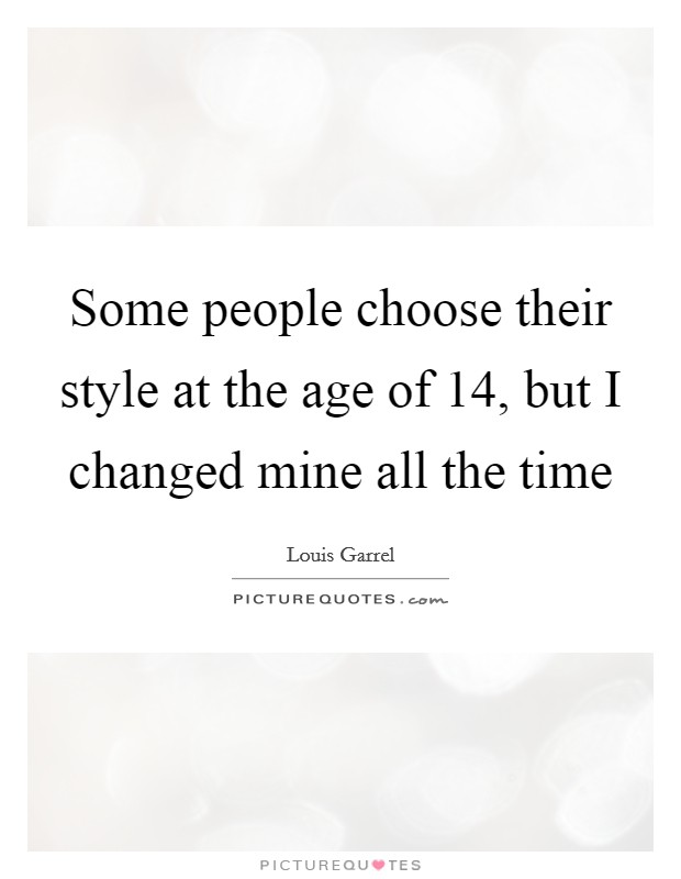 Some people choose their style at the age of 14, but I changed mine all the time Picture Quote #1