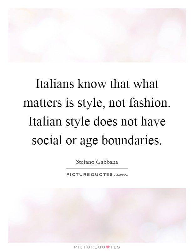 Italians know that what matters is style, not fashion. Italian style does not have social or age boundaries Picture Quote #1