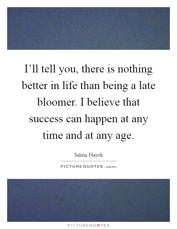 I'll tell you, there is nothing better in life than being a late bloomer. I believe that success can happen at any time and at any age Picture Quote #1